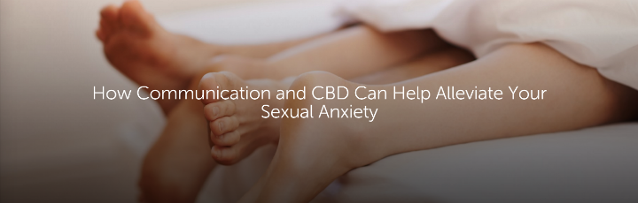 How Communication and CBD Can Help Alleviate Your Sexual Anxiety