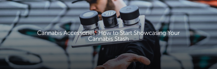 Cannabis Accessories: How to Start Showcasing Your Cannabis Stash