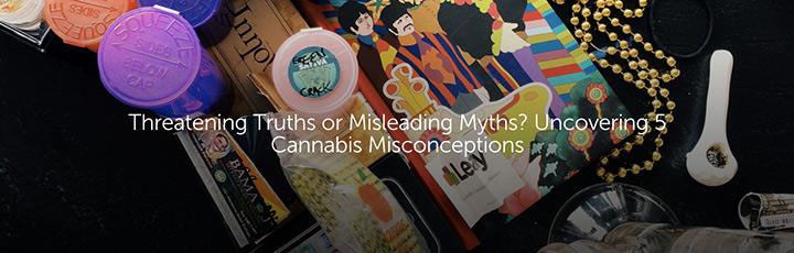 Threatening Truths or Misleading Myths? Uncovering 5 Cannabis Misconceptions