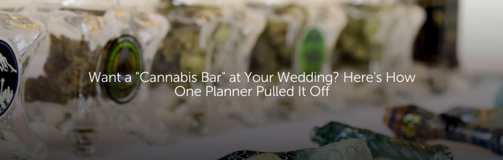 "Want a ""Cannabis Bar"" at Your Wedding? Here's How One Planner Pulled It Off"