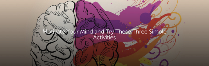 Motivate Your Mind and Try These Three Simple Activities