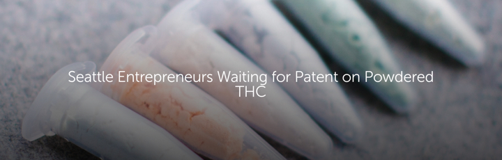 Seattle Entrepreneurs Waiting for Patent on Powdered THC