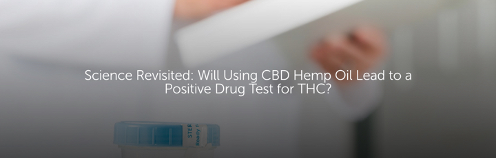Science Revisited: Will Using CBD Hemp Oil Lead to a Positive Drug Test for THC?