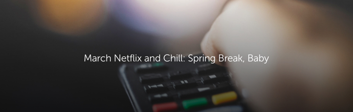 March Netflix and Chill: Spring Break, Baby