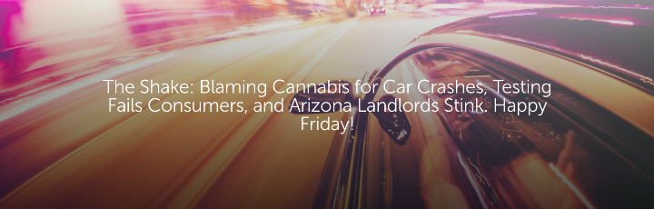 The Shake: Blaming Cannabis for Car Crashes, Testing Fails Consumers, and Arizona Landlords Stink. Happy Friday!