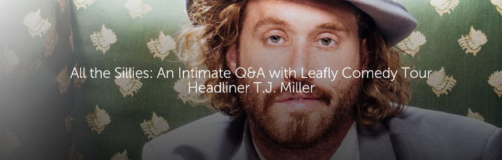 All the Sillies: An Intimate Q&A with Leafly Comedy Tour Headliner T.J. Miller