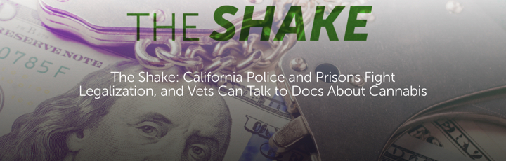 The Shake: California Police and Prisons Fight Legalization, and Vets Can Talk to Docs About Cannabis