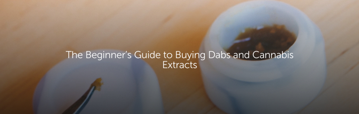 The Beginner's Guide to Buying Dabs and Cannabis Extracts