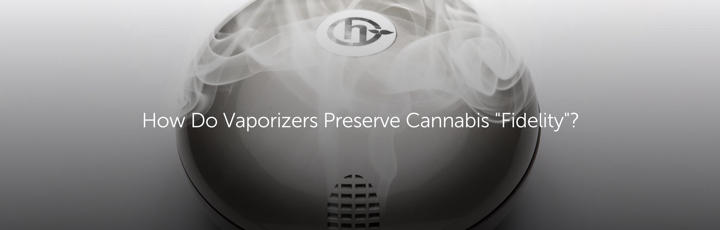 "How Do Vaporizers Preserve Cannabis ""Fidelity""?"