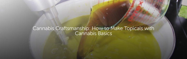 Cannabis Craftsmanship: How to Make Topicals with Cannabis Basics
