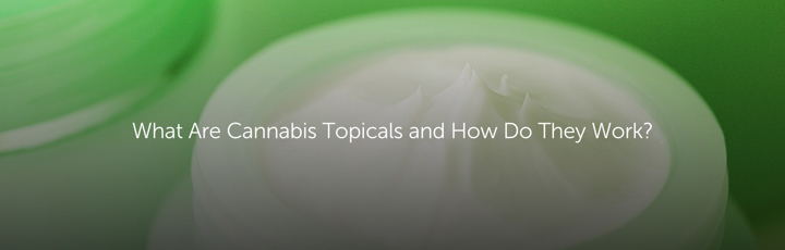 What Are Cannabis Topicals and How Do They Work?