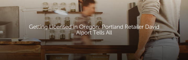 Getting Licensed in Oregon: Portland Retailer David Alport Tells All