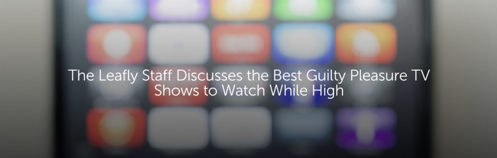 The Leafly Staff Discusses the Best Guilty Pleasure TV Shows to Watch While High
