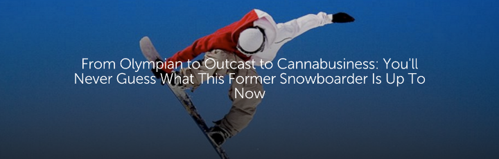From Olympian to Outcast to Cannabusiness: You'll Never Guess What This Former Snowboarder Is Up To Now