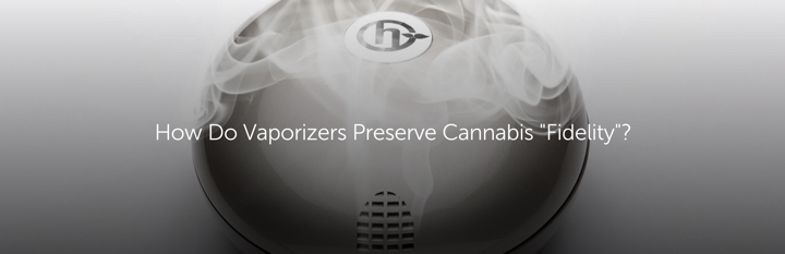 "How to Vaporizers Preserve Cannabis ""Fidelity""?"