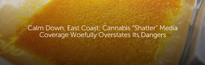 "Calm Down, East Coast: Cannabis ""Shatter"" Media Coverage Woefully Overstates Its Dangers"
