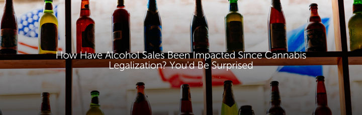 How Have Alcohol Sales Been Impacted Since Cannabis Legalization? You'd Be Surprised
