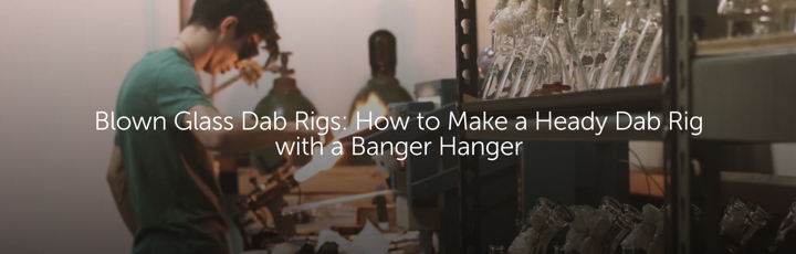 Blown Glass Dab Rigs: How to Make a Heady Glass Dab Rig with a Banger Hanger
