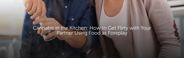 Cannabis in the Kitchen: How to Get Flirty with Your Partner Using Food as Foreplay