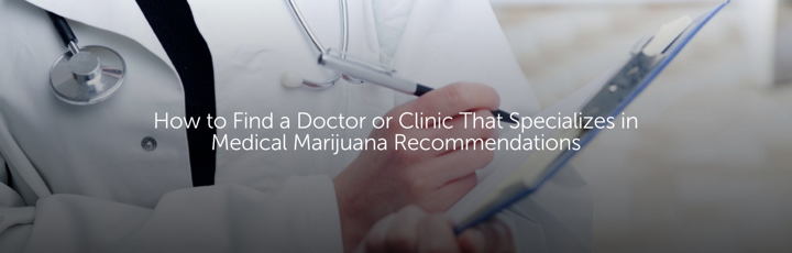 How to Find a Doctor or Clinic That Specializes in Medical Marijuana Recommendations