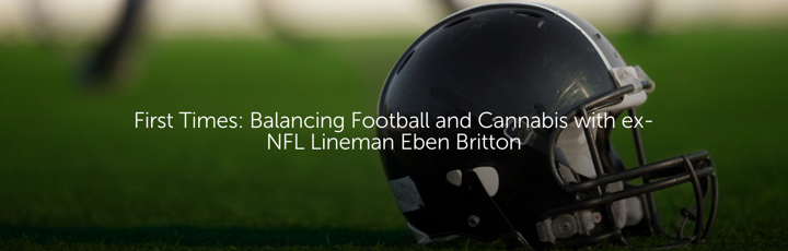 First Times: Balancing Football and Cannabis with ex-NFL Lineman Eben Britton
