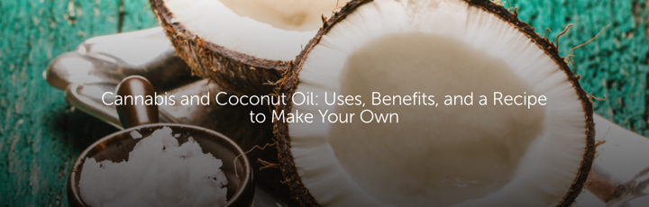 Cannabis and Coconut Oil: Uses, Benefits, and a Recipe to Make Your Own