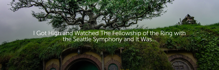I Got High and Watched The Fellowship of the Ring with the Seattle Symphony and It Was...