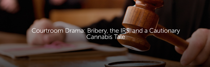 Courtroom Drama: Bribery, the IRS, and a Cautionary Cannabis Tale