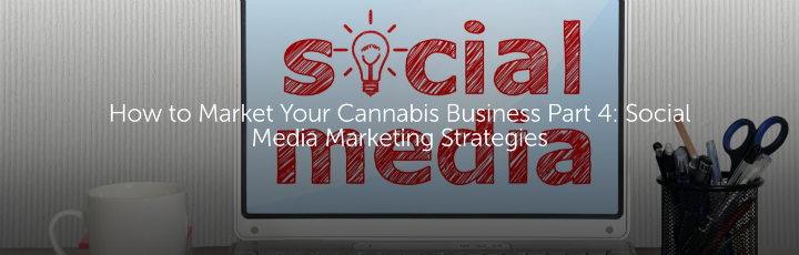 How to Market Your Cannabis Business Part 4: Social Media Marketing Strategies