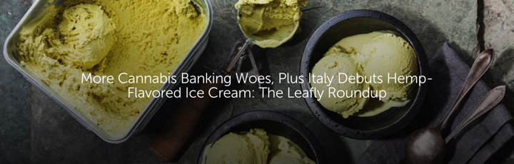 More Cannabis Banking Woes, Plus Italy Debuts Hemp-Flavored Ice Cream: The Leafly Roundup