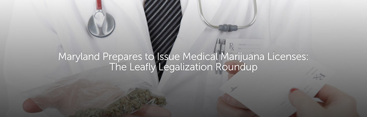 Maryland Prepares to Issue Medical Marijuana Licenses: The Leafly Legalization Roundup