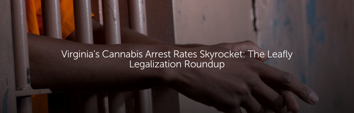 Virginia's Cannabis Arrest Rates Skyrocket: The Leafly Legalization Roundup
