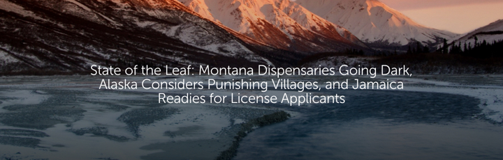 State of the Leaf: Montana Dispensaries Going Dark, Alaska Considers Punishing Villages, and Jamaica Readies for License Applicants