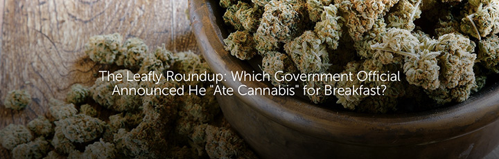 """The Leafly Roundup: Which Government Official Announced He """"Ate Cannabis"""" for Breakfast?"""