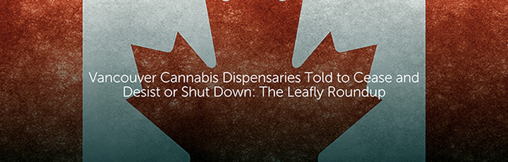 Vancouver Cannabis Dispensaries Told to Cease and Desist or Shut Down: The Leafly Roundup