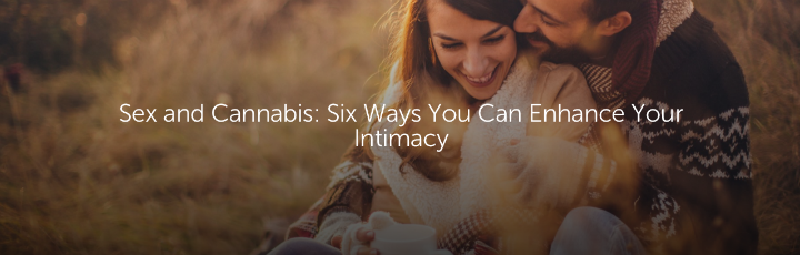 Sex and Cannabis: Six Ways You Can Enhance Your Intimacy