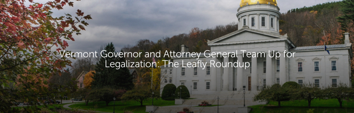 Vermont Governor and Attorney General Team Up for Legalization: The Leafly Roundup