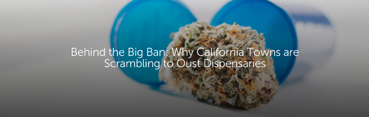 Behing the Big Ban: Why California Towns are Scrambling to Oust Dispensaries