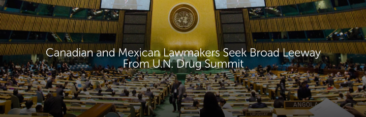 Canadian and Mexican Lawmakers Seek Broad Leeway From U.N. Drug Summit