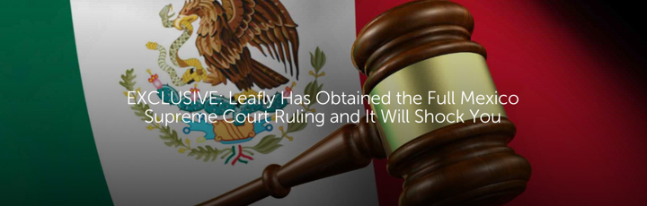EXCLUSIVE: Leafly Has Obtained the Full Mexico Supreme Court Ruling and It Will Shock You