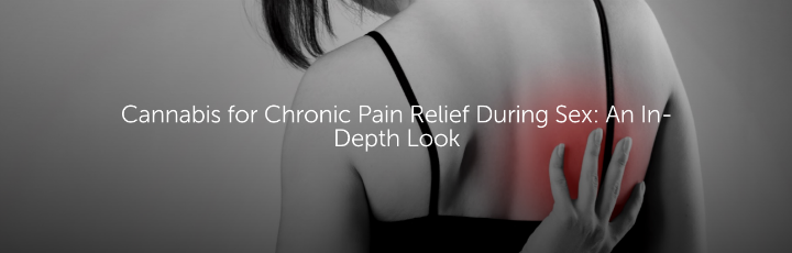 Cannabis for Chronic Pain Relief During Sex: An In-Depth Look