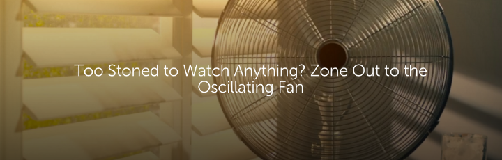 Too Stoned to Watch Anything? Zone Out to the Oscillating Fan