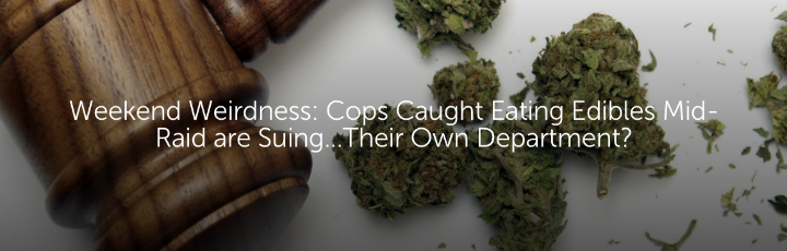 Weekend Weirdness: Cops Caught Eating Edibles Mid-Raid are Suing...Their Own Department?