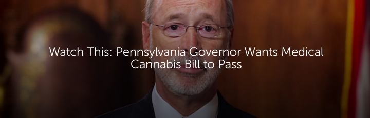Watch This: Pennsylvania Governor Wants Medical Cannabis Bill to Pass