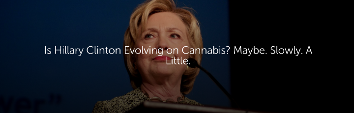 Is Hillary Clinton Evolving on Cannabis? Maybe. Slowly. A Little.