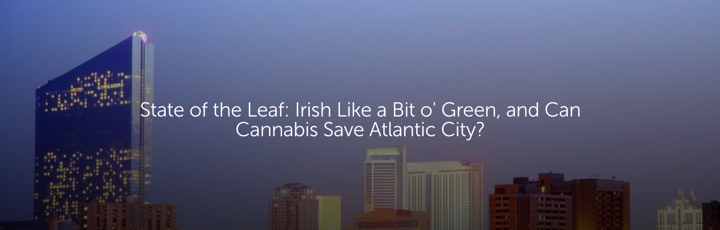 State of the Leaf: Irish Like a Bit o' Green, and Can Cannabis Save Atlantic City?