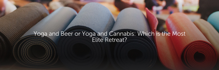 Yoga and Beer or Yoga and Cannabis: Which is the Most Elite Retreat?