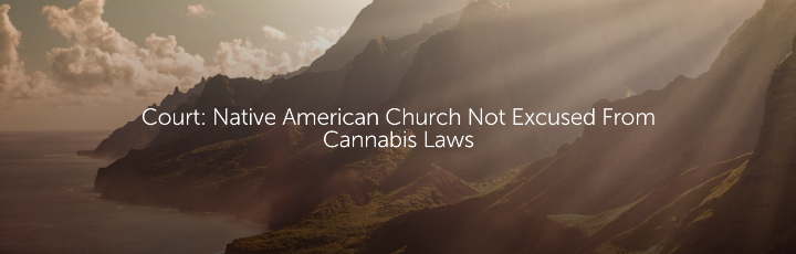 Court: Native American Church Not Excused From Cannabis Laws