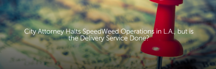 City Attorney Halts SpeedWeed Operations in L.A., but is the Delivery Service Done?
