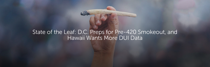 State of the Leaf: D.C. Preps for Pre-420 Smokeout, and Hawaii Wants More DUI Data